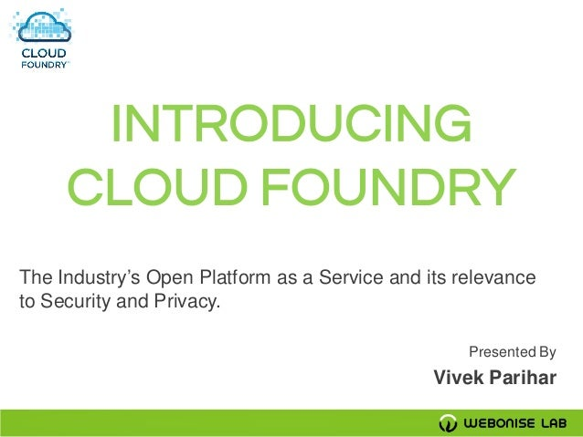 INTRODUCING     CLOUD FOUNDRYThe Industry's Open Platform as a Service and its relevanceto Security and Privacy.          ...