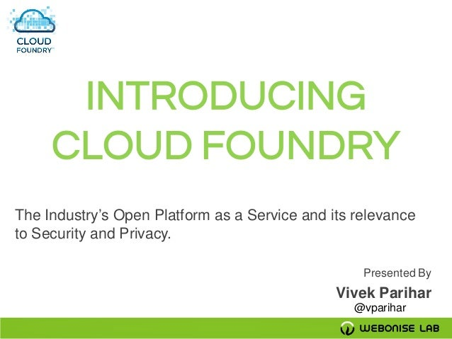 INTRODUCING CLOUD FOUNDRY The Industry's Open Platform as a Service and its relevance to Security and Privacy. Presented B...