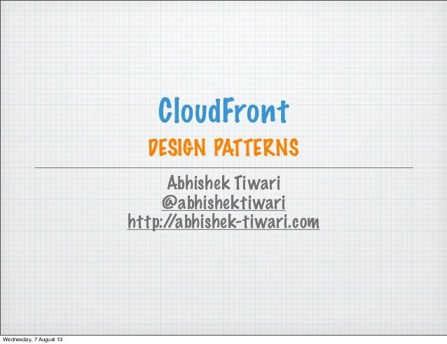 CloudFront DESIGN PATTERNS Abhishek Tiwari @abhishektiwari http://abhishek-tiwari.com Wednesday, 7 August 13