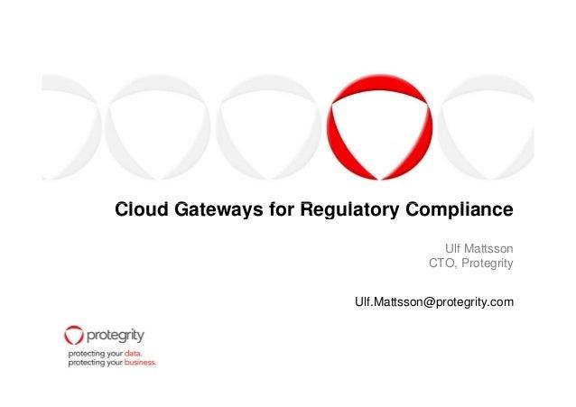 Cloud Gateways for Regulatory ComplianceCloud Gateways for Regulatory Compliance Ulf Mattsson CTO, Protegrity Ulf.Mattsson...