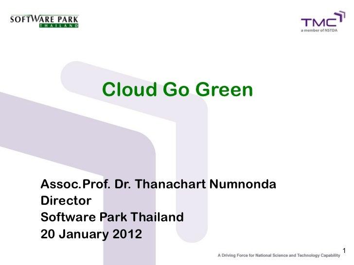 Cloud Go GreenAssoc.Prof. Dr. Thanachart NumnondaDirectorSoftware Park Thailand20 January 2012                            ...