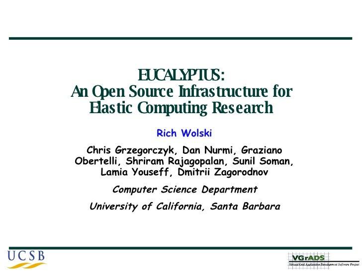 EUCALYPTUS: An Open Source Infrastructure for Elastic Computing Research Rich Wolski Chris Grzegorczyk, Dan Nurmi, Grazian...