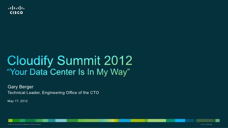 Gary BergerTechnical Leader, Engineering Office of the CTOMay 17, 2012© 2010 Cisco and/or its affiliates. All rights reser...