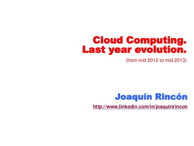 Cloud Computing. Last year evolution. (from mid 2012 to mid 2013) Joaquín Rincón http://www.linkedin.com/in/joaquinrincon