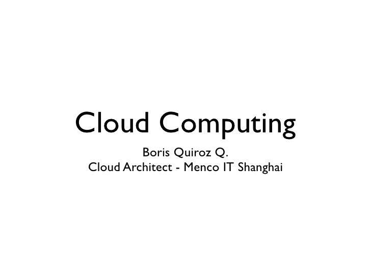 Cloud Computing         Boris Quiroz Q.Cloud Architect - Menco IT Shanghai