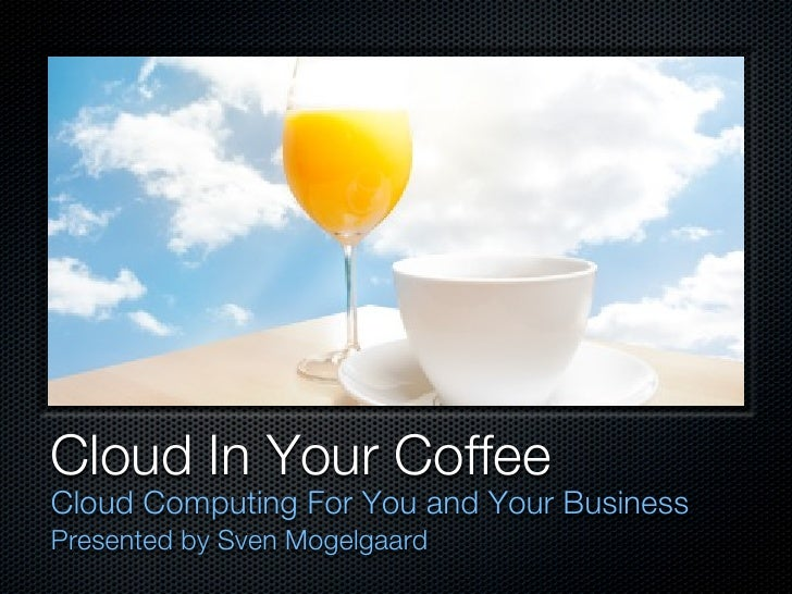 Cloud In Your CoffeeCloud Computing For You and Your BusinessPresented by Sven Mogelgaard
