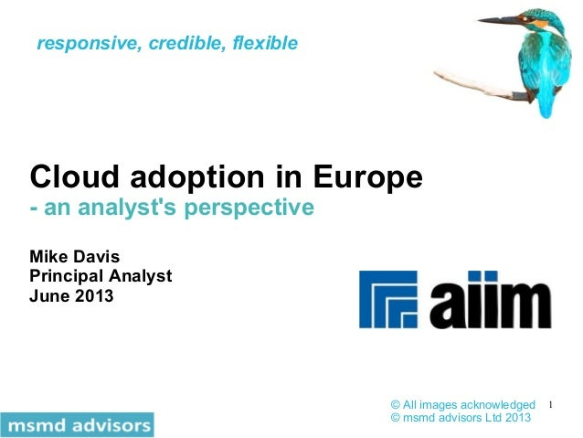 1 Cloud adoption in Europe - an analyst's perspective Mike Davis Principal Analyst June 2013 © All images acknowledged © m...