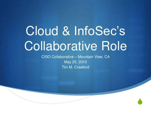 Cloud & InfoSec's Collaborative Role CISO Collaborative – Mountain View, CA May 25, 2010 Tim M. Crawford  S