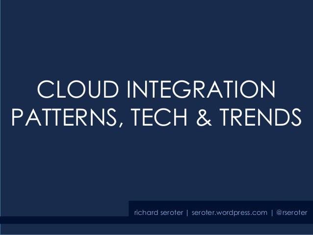 CLOUD INTEGRATION PATTERNS, TECH & TRENDS richard seroter | seroter.wordpress.com | @rseroter