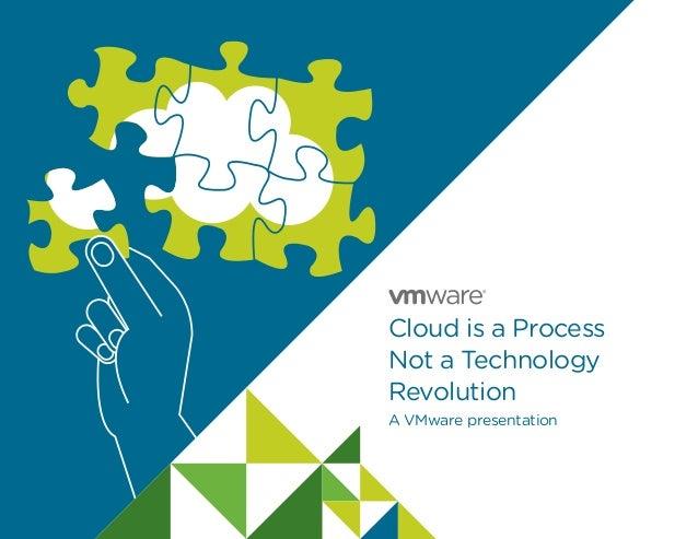 Cloud is a Process Not a Technology Revolution A VMware presentation