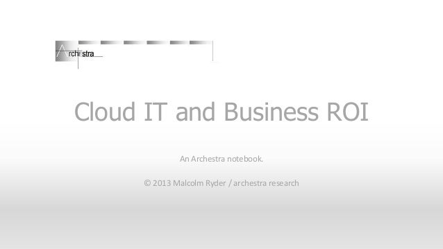 Cloud IT and Business ROI An Archestra notebook. © 2013 Malcolm Ryder / archestra research