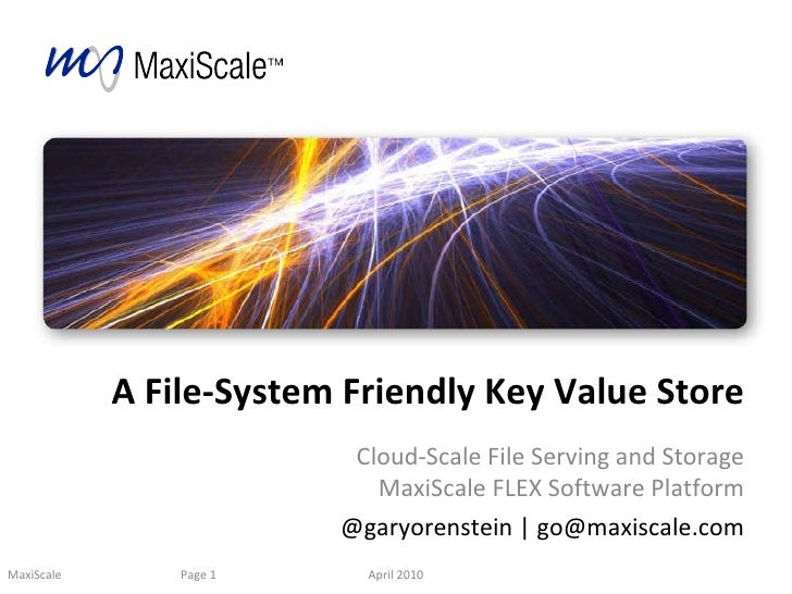 A File-System Friendly Key Value Store Cloud-Scale File Serving and Storage MaxiScale FLEX Software Platform @garyorenstei...