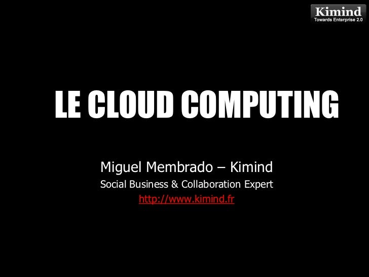 LE CLOUD COMPUTING            Kimind Consulting  Miguel Membrado – Kimind  Social Business & Collaboration Expert         ...