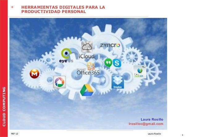 CLOUD COMPUTING    HERRAMIENTAS DIGITALES PARA LA PRODUCTIVIDAD PERSONAL  Laura Rosillo lrosilloc@gmail.com MIF 12  Laura...