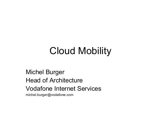 Cloud Mobility Michel Burger Head of Architecture Vodafone Internet Services michel.burger@vodafone.com