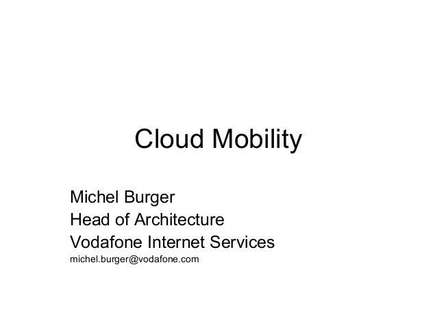 Cloud Mobility Michel Burger Head of Architecture Vodafone Internet Services michel.burger@vodafone.com