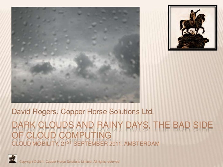 David Rogers, Copper Horse Solutions Ltd.DARK CLOUDS AND RAINY DAYS, THE BAD SIDEOF CLOUD COMPUTINGCLOUD MOBILITY, 21ST SE...