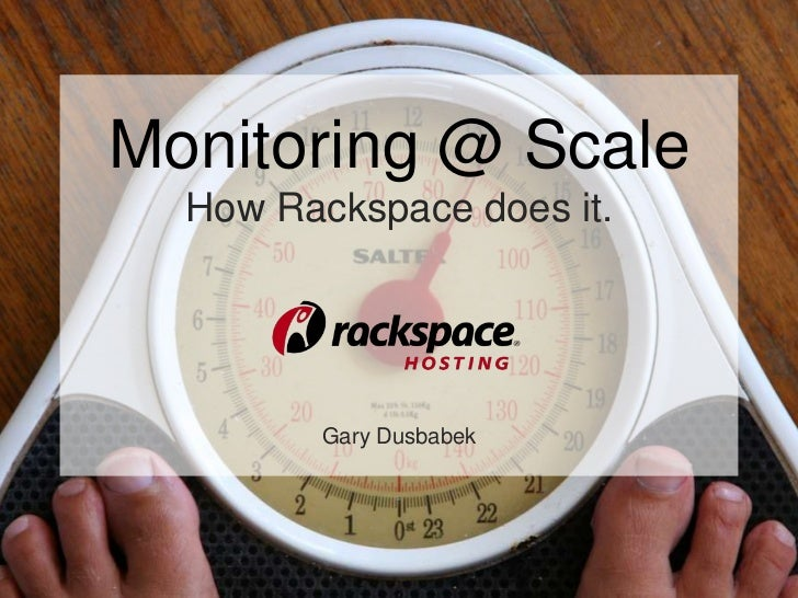 Monitoring @ Scale  How Rackspace does it.         Gary Dusbabek