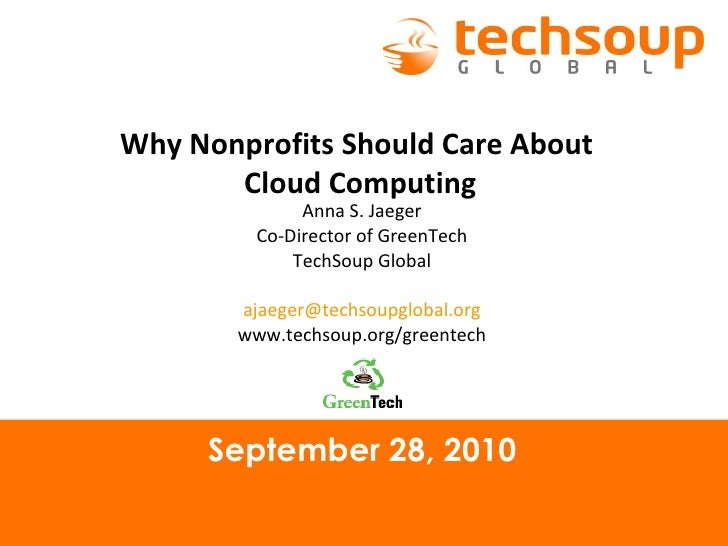 September 28, 2010 Why Nonprofits Should Care About  Cloud Computing Anna S. Jaeger Co-Director of GreenTech TechSoup Glob...