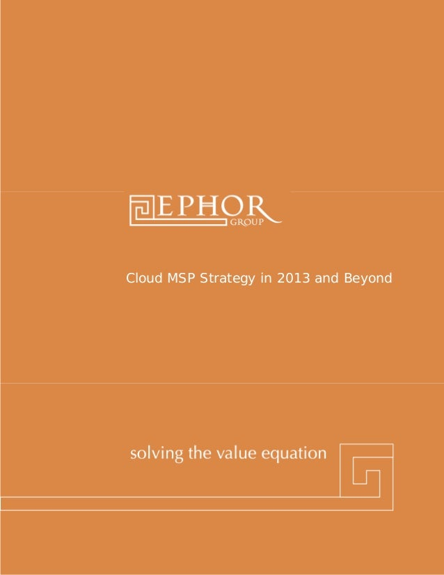 Cloud MSP Strategy in 2013 and BeyondEphor Group | 1-800-379-9330 | www.ephorgroup.com | 5353 W Alabama Suite 300 | Housto...