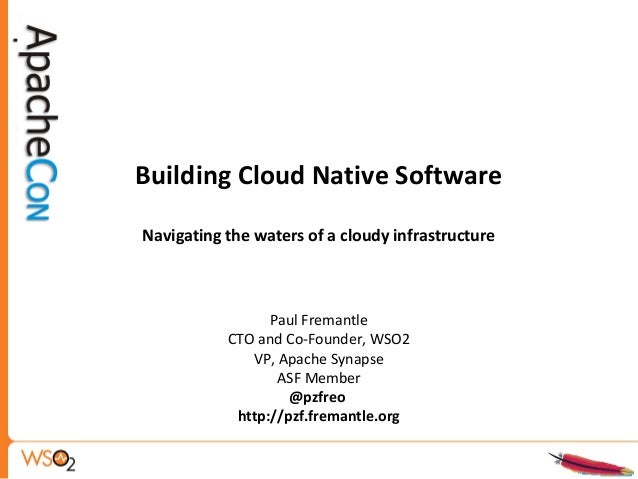 Building Cloud Native Software Navigating the waters of a cloudy infrastructure Paul Fremantle CTO and Co-Founder, WSO2 VP...
