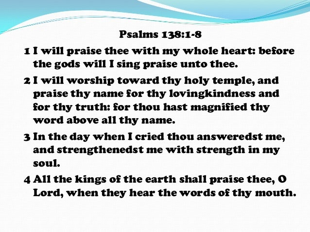 Psalms 138:1-8 1 I will praise thee with my whole heart: before the gods will I sing praise unto thee. 2 I will worship to...