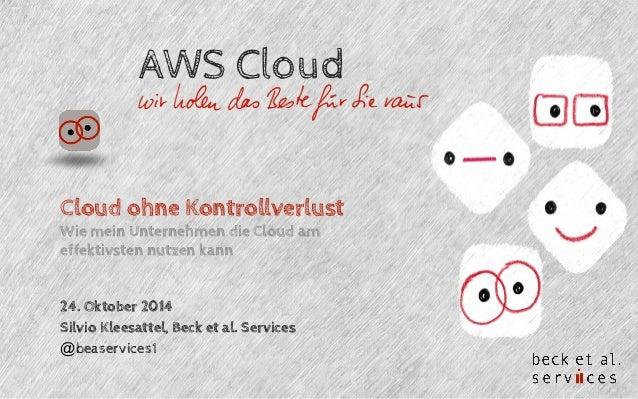 AWS Cloud  Cloud ohne Kontrollverlust  Wie mein Unternehmen die Cloud am  effektivsten nutzen kann  24. Oktober 2014  Silv...