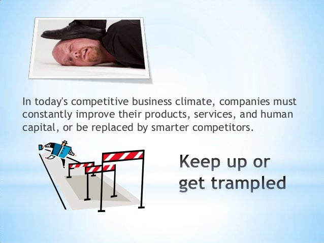In todays competitive business climate, companies mustconstantly improve their products, services, and humancapital, or be...