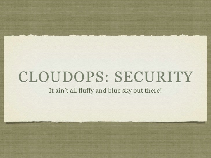 CLOUDOPS: SECURITY    It ain't all fluffy and blue sky out there!