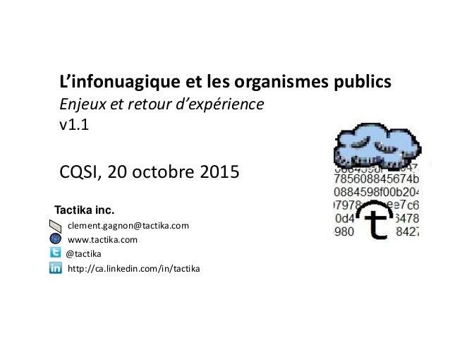 L'infonuagique et les organismes publics Enjeux et retour d'expérience v1.1 CQSI, 20 octobre 2015 Tactika inc. clement.gag...