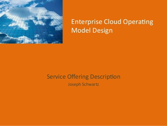 Enterprise	   Cloud	   Opera1ng	    Model	   Design	     Service	   Offering	   Descrip1on	    Joseph	   Schwartz