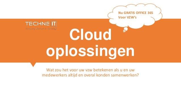Nu GRATIS OFFICE 365 Voor VZW's  Cloud oplossingen Wat zou het voor uw vzw betekenen als u en uw medewerkers altijd en ove...