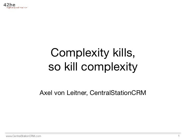 Complexity kills,                            so kill complexity                        Axel von Leitner, CentralStationCRM...