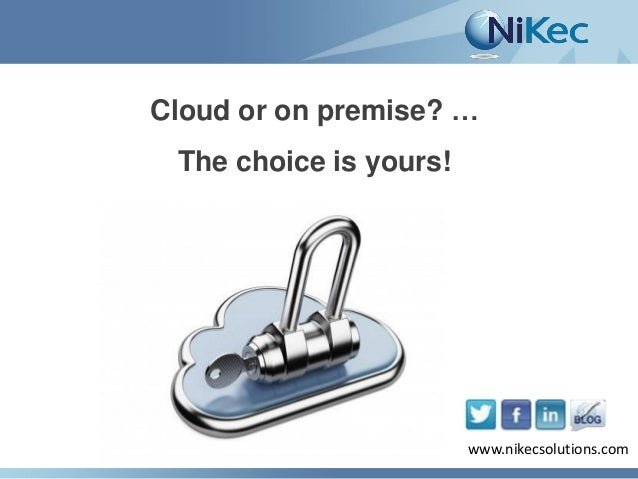 Cloud or on premise? … The choice is yours!  www.nikecsolutions.com www.nikecsolutions.com
