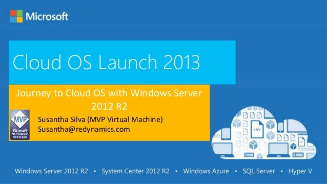 Cloud OS Launch 2013 Journey to Cloud OS with Windows Server 2012 R2 Susantha Silva (MVP Virtual Machine) Susantha@redynam...