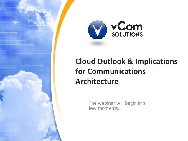 Cloud Outlook & Implicationsfor CommunicationsArchitecture   The webinar will begin in a   few moments...