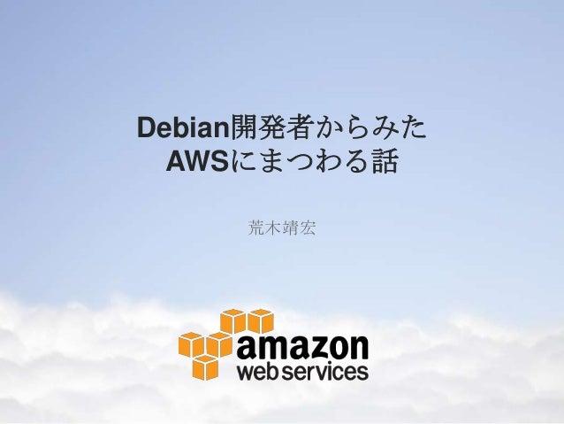 Debian開発者からみた  AWSにまつわる話    荒木靖宏