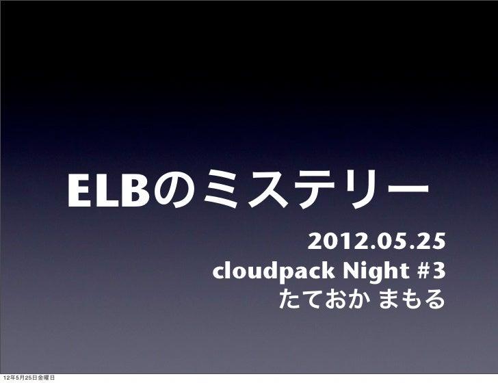 ELBのミステリー                        2012.05.25                 cloudpack Night #3                      たておか まもる12年5月25日金曜日