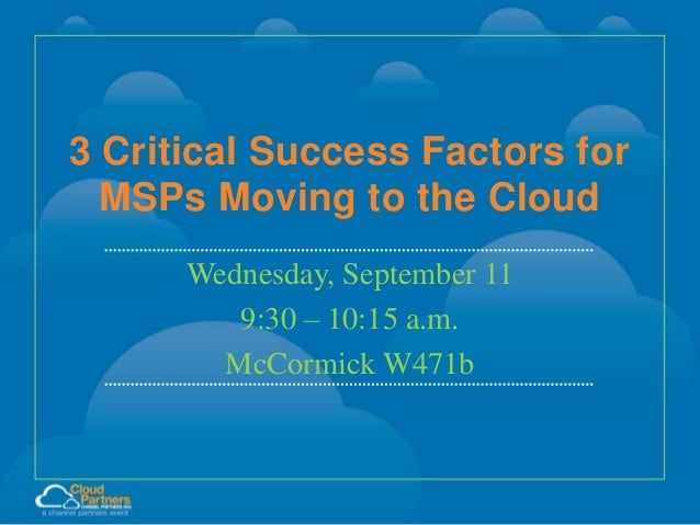 3 Critical Success Factors for MSPs Moving to the Cloud Wednesday, September 11 9:30 – 10:15 a.m. McCormick W471b