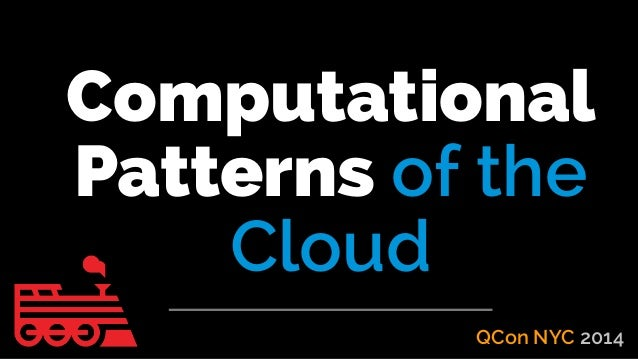 Computational Patterns of the Cloud - QCon NYC 2014