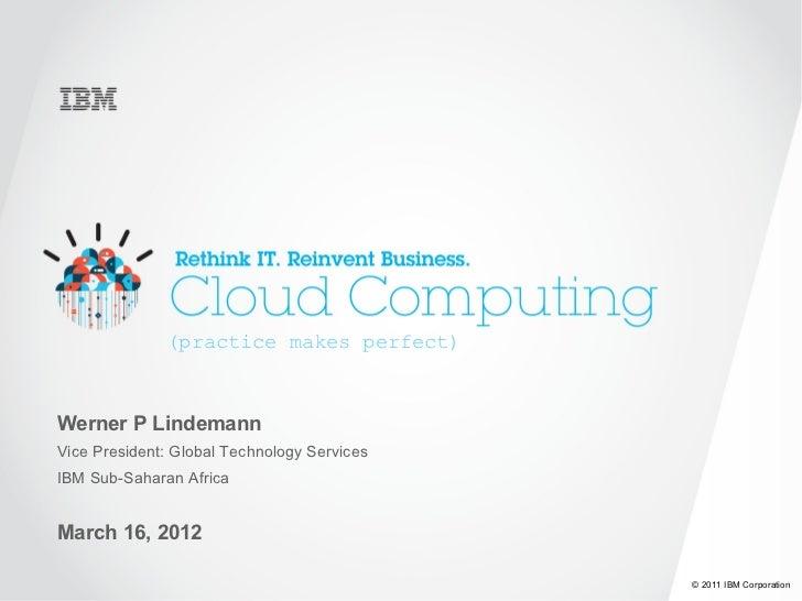 (practice makes perfect)Werner P LindemannVice President: Global Technology ServicesIBM Sub-Saharan AfricaMarch 16, 2012  ...