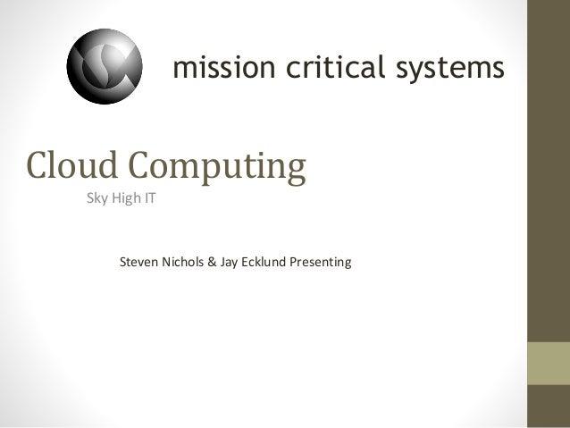 Cloud Computing Sky High IT Steven Nichols & Jay Ecklund Presenting mission critical systems