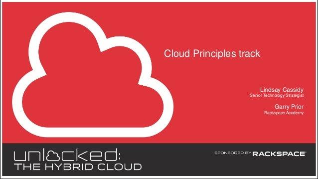 Cloud Principles track  Lindsay Cassidy Senior Technology Strategist  Garry Prior Rackspace Academy