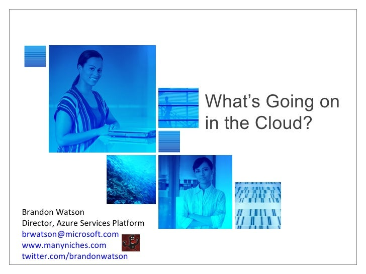 What's Going on in the Cloud? Brandon Watson Director, Azure Services Platform [email_address]   www.manyniches.com twitte...