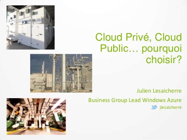 Cloud Privé, Cloud Public… pourquoi choisir? Julien Lesaicherre Business Group Lead Windows Azure jlesaicherre