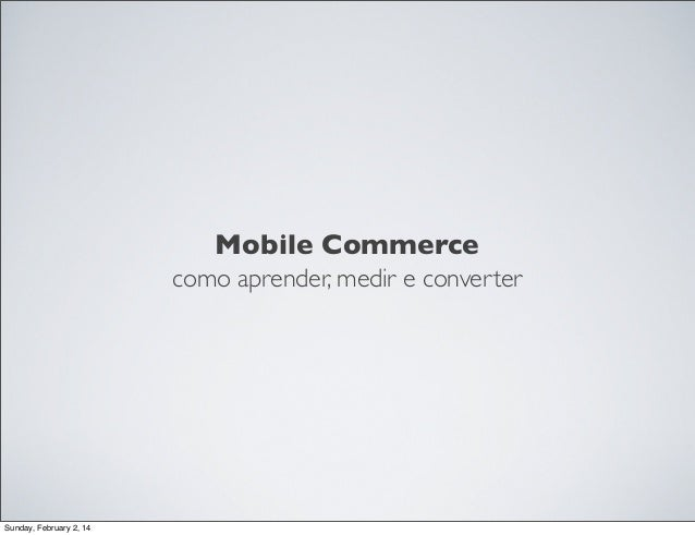 Mobile Commerce como aprender, medir e converter  Sunday, February 2, 14