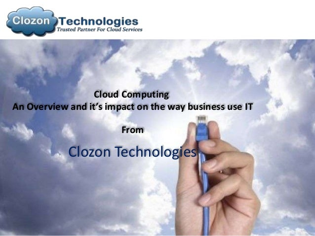 Cloud ComputingAn Overview and it's impact on the way business use IT                        From            Clozon Techno...
