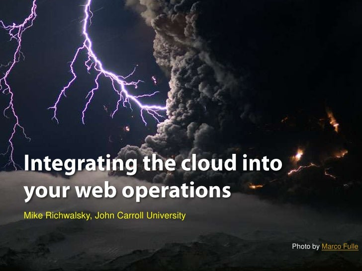 Integrating the cloud into your web operations<br />Mike Richwalsky, John Carroll University<br />Photo by Marco Fulle <br />