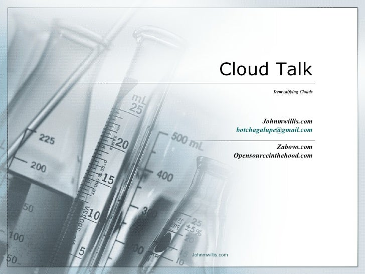 Cloud Talk Demystifying Clouds Johnmwillis.com [email_address] Zabovo.com Opensourccinthehood.com