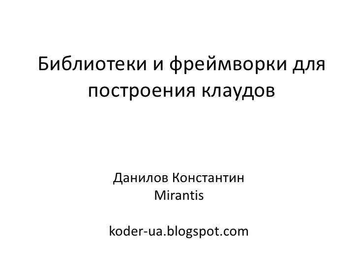 Библиотеки и фреймворки для    построения клаудов       Данилов Константин            Mirantis      koder-ua.blogspot.com